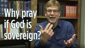 Why pray if God is sovereign?