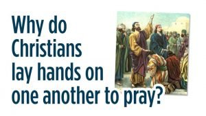 What do Christians lay hands on one another in prayer? Is that still relevant today?