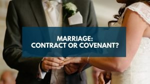 Marriage: Contract or Covenant?