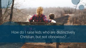 How do I raise kids who are distinctly Christian, but not obnoxious?
